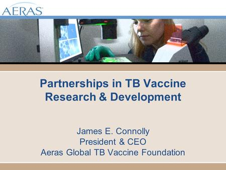 Partnerships in TB Vaccine Research & Development James E. Connolly President & CEO Aeras Global TB Vaccine Foundation.