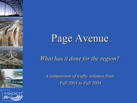 Page Avenue What has it done for the region? A comparison of traffic volumes from Fall 2003 to Fall 2004 What has it done for the region? A comparison.
