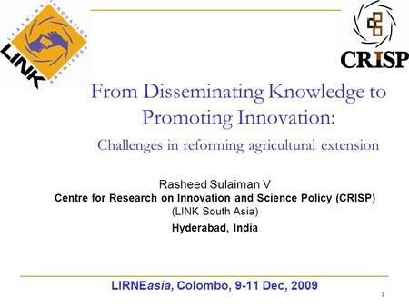 1 From Disseminating Knowledge to Promoting Innovation: Challenges in reforming agricultural extension Rasheed Sulaiman V Centre for Research on Innovation.