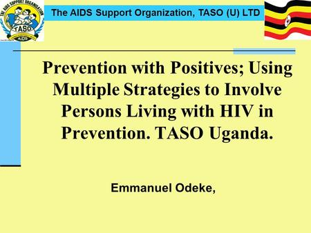 The AIDS Support Organization, TASO (U) LTD Emmanuel Odeke, Prevention with Positives; Using Multiple Strategies to Involve Persons Living with HIV in.