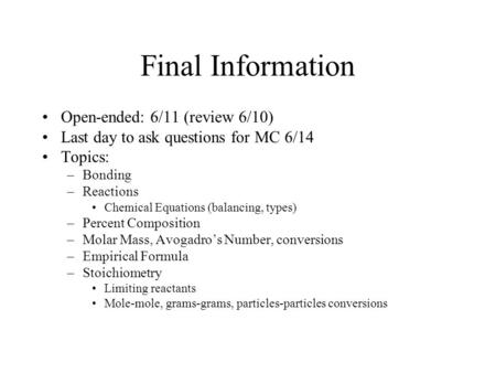 Final Information Open-ended: 6/11 (review 6/10) Last day to ask questions for MC 6/14 Topics: –Bonding –Reactions Chemical Equations (balancing, types)