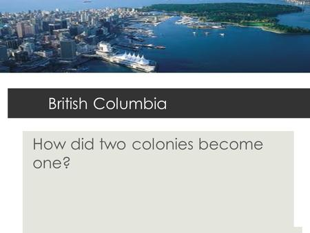 British Columbia How did two colonies become one?.