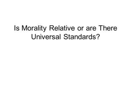 essay is morality relative Summary in this piece i focused on the questions people have about morality, and whether it is universal or relative is there an exact answer for every question about right and wrong.