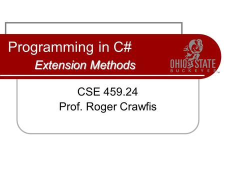 Extension Methods Programming in C# Extension Methods CSE 459.24 Prof. Roger Crawfis.