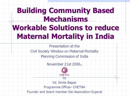 Building Community Based Mechanisms Workable Solutions to reduce Maternal Mortality in India Presentation at the Civil Society Window on Maternal Mortality.