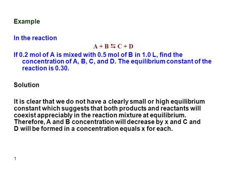 1 Example In the reaction A + B  C + D If 0.2 mol of A is mixed with 0.5 mol of B in 1.0 L, find the concentration of A, B, C, and D. The equilibrium.