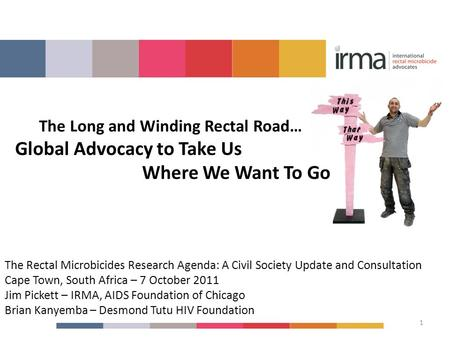 The Rectal Microbicides Research Agenda: A Civil Society Update and Consultation Cape Town, South Africa – 7 October 2011 Jim Pickett – IRMA, AIDS Foundation.