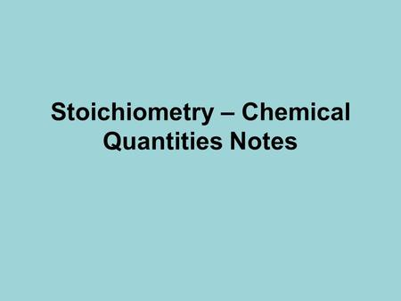 Stoichiometry – Chemical Quantities Notes Stoichiometry Stoichiometry – Study of quantitative relationships that can be derived from chemical formulas.