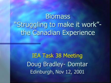 "Biomass ""Struggling to make it work""- the Canadian Experience IEA Task 38 Meeting Doug Bradley- Domtar Edinburgh, Nov 12, 2001."