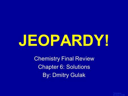 Template by Bill Arcuri, WCSD Click Once to Begin JEOPARDY! Chemistry Final Review Chapter 6: Solutions By: Dmitry Gulak.