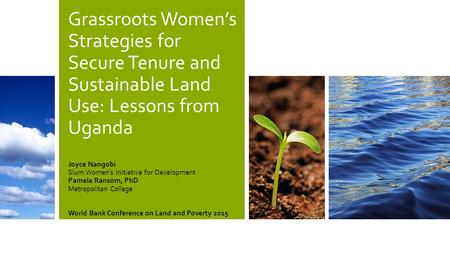 Grassroots Women's Strategies for Secure Tenure and Sustainable Land Use: Lessons from Uganda Joyce Nangobi Slum Women's Initiative for Development Pamela.