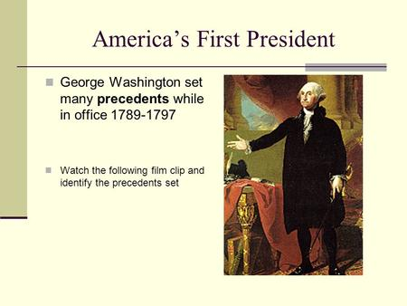 America's First President George Washington set many precedents while in office 1789-1797 Watch the following film clip and identify the precedents set.