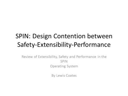 SPIN: Design Contention between Safety-Extensibility-Performance Review of Extensibility, Safety and Performance in the SPIN Operating System By Lewis.