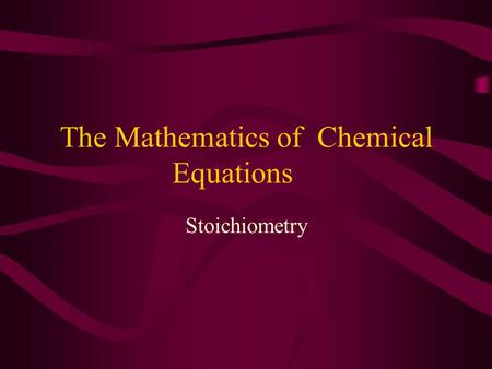 The Mathematics of Chemical Equations Stoichiometry.