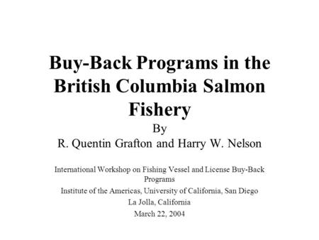Buy-Back Programs in the British Columbia Salmon Fishery By R. Quentin Grafton and Harry W. Nelson International Workshop on Fishing Vessel and License.