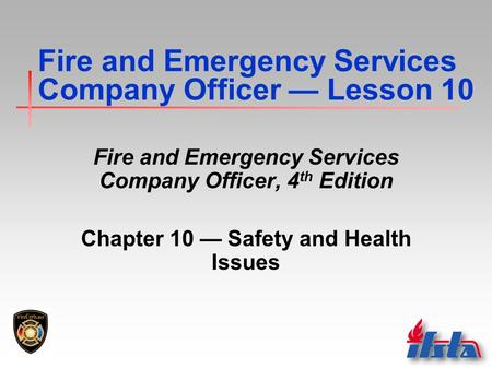 Fire and Emergency Services Company Officer — Lesson 10 Fire and Emergency Services Company Officer, 4 th Edition Chapter 10 — Safety and Health Issues.