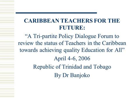 "CARIBBEAN TEACHERS FOR THE FUTURE: ""A Tri-partite Policy Dialogue Forum to review the status of Teachers in the Caribbean towards achieving quality Education."