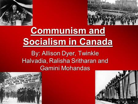 Communism and Socialism in Canada By: Allison Dyer, Twinkle Halvadia, Ralisha Sritharan and Gamini Mohandas.