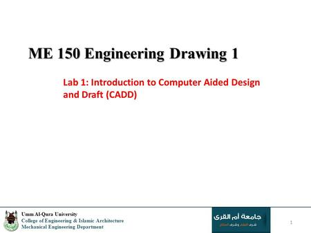 ME 150 Engineering Drawing 1 Lab 1: Introduction to Computer Aided Design and Draft (CADD) 1 Umm Al-Qura University College of Engineering & Islamic Architecture.