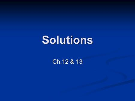 Solutions Ch.12 & 13. Liquids Condensed States Liquids and Solids Liquids and Solids Higher densities Higher densities Slightly compressible Slightly.