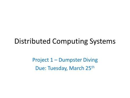 Distributed Computing Systems Project 1 – Dumpster Diving Due: Tuesday, March 25 th.
