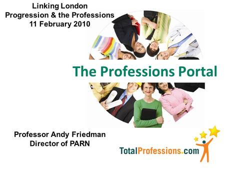 The Professions Portal Professor Andy Friedman Director of PARN Linking London Progression & the Professions 11 February 2010.