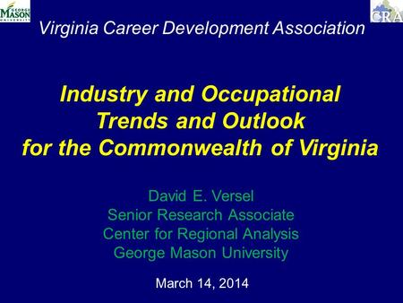 Virginia Career Development Association March 14, 2014 Industry and Occupational Trends and Outlook for the Commonwealth of Virginia David E. Versel Senior.