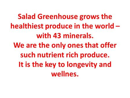 Salad Greenhouse grows the healthiest produce in the world – with 43 minerals. We are the only ones that offer such nutrient rich produce. It is the key.