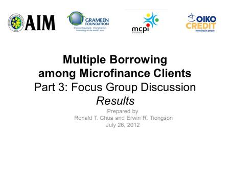 Multiple Borrowing among Microfinance Clients Part 3: Focus Group Discussion Results Prepared by Ronald T. Chua and Erwin R. Tiongson July 26, 2012.