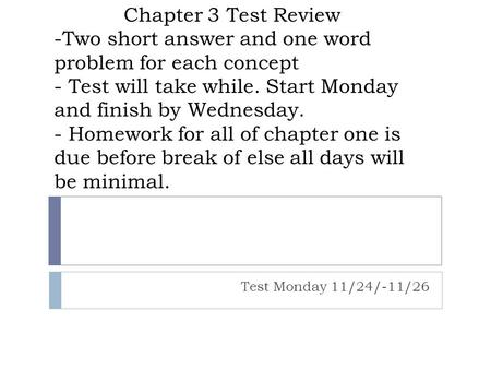 Chapter 3 Test Review -Two short answer and one word problem for each concept - Test will take while. Start Monday and finish by Wednesday. - Homework.