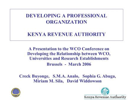 DEVELOPING A PROFESSIONAL ORGANIZATION KENYA REVENUE AUTHORITY A Presentation to the WCO Conference on Developing the Relationship between WCO, Universities.
