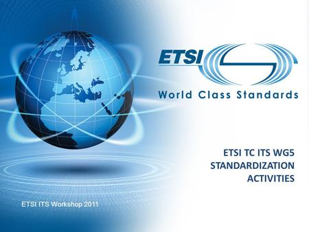 ETSI TC ITS WG5 STANDARDIZATION ACTIVITIES ETSI ITS Workshop 2011.