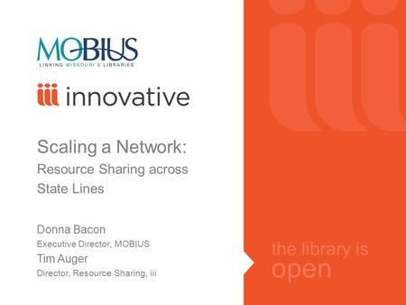 The library is open Scaling a Network: Resource Sharing across State Lines Donna Bacon Executive Director, MOBIUS Tim Auger Director, Resource Sharing,