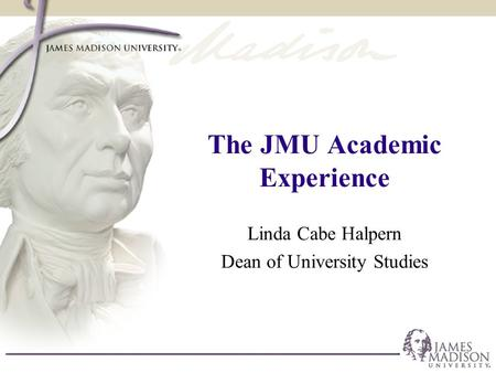 The JMU Academic Experience Linda Cabe Halpern Dean of University Studies.