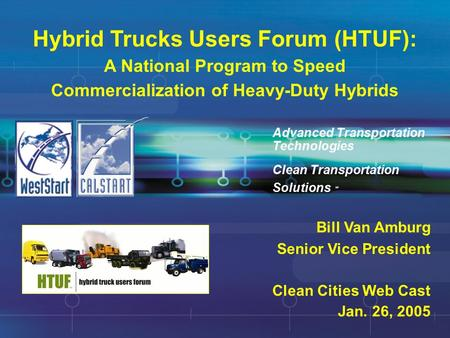 Hybrid Trucks Users Forum (HTUF): A National Program to Speed Commercialization of Heavy-Duty Hybrids Clean Transportation Solutions SM Advanced Transportation.