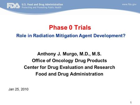 1 Phase 0 Trials Role in Radiation Mitigation Agent Development? Anthony J. Murgo, M.D., M.S. Office of Oncology Drug Products Center for Drug Evaluation.