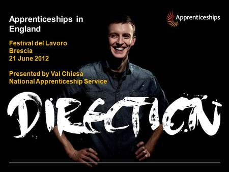 Apprenticeships in England Festival del Lavoro Brescia 21 June 2012 Presented by Val Chiesa National Apprenticeship Service.