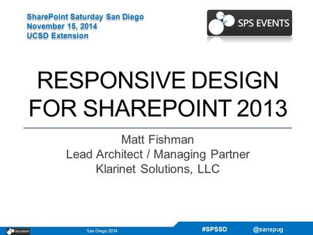 San Diego 2014 SharePoint Saturday San Diego November 15, 2014 UCSD Extension SharePoint Saturday San Diego November 15, 2014 UCSD Extension.