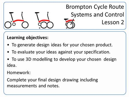 Brompton Challenge Year 9 Learning objectives: To generate design ideas for your chosen product. To evaluate your ideas against your specification. To.