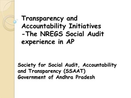 Society for Social Audit, Accountability and Transparency (SSAAT) Government of Andhra Pradesh Transparency and Accountability Initiatives -The NREGS Social.