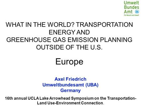 16th annual UCLA Lake Arrowhead Symposium on the Transportation- Land Use-Environment Connection. Axel Friedrich Umweltbundesamt (UBA) Germany WHAT IN.