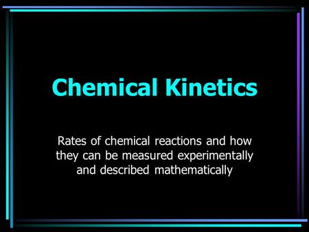 Chemical Kinetics Rates of chemical reactions and how they can be measured experimentally and described mathematically.