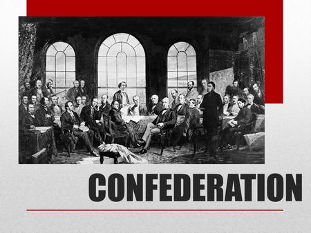 CONFEDERATION. WHY CONFEDERATE? -Unstable Government -Divided by English and French loyalties, the government could never agree on new laws, government.