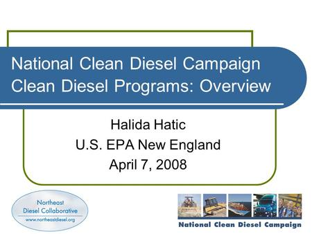 National Clean Diesel Campaign Clean Diesel Programs: Overview Halida Hatic U.S. EPA New England April 7, 2008.