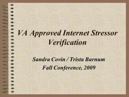 VA Approved Internet Stressor Verification Sandra Covin / Trista Barnum Fall Conference, 2009.