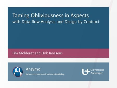 Taming Obliviousness in Aspects with Data-flow Analysis and Design by Contract Tim Molderez and Dirk Janssens Ansymo Antwerp Systems and Software Modelling.