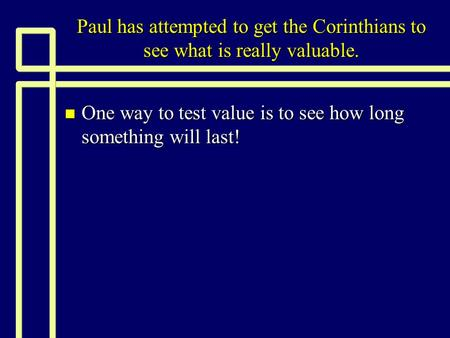 Paul has attempted to get the Corinthians to see what is really valuable. n One way to test value is to see how long something will last!