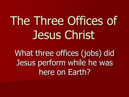 The Three Offices of Jesus Christ What three offices (jobs) did Jesus perform while he was here on Earth?