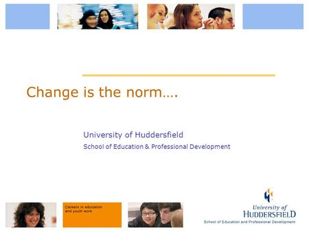 University of Huddersfield School of Education & Professional Development Change is the norm….