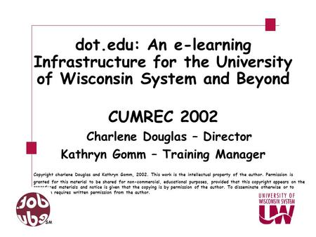 Dot.edu: An e-learning Infrastructure for the University of Wisconsin System and Beyond CUMREC 2002 Charlene Douglas – Director Kathryn Gomm – Training.